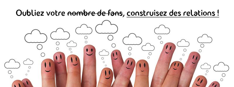 Oubliez votre nombre de fans, construisez des relations !